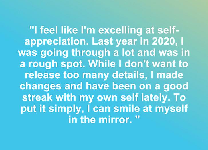 """""""Siento que estoy sobresaliendo en la autoestima. El año pasado en 2020, estaba pasando por muchas cosas y estaba en una situación difícil. Si bien no quiero revelar demasiados detalles, hice cambios y he estado en una buena racha conmigo mismo últimamente. En pocas palabras, puedo sonreírme en el espejo """"."""