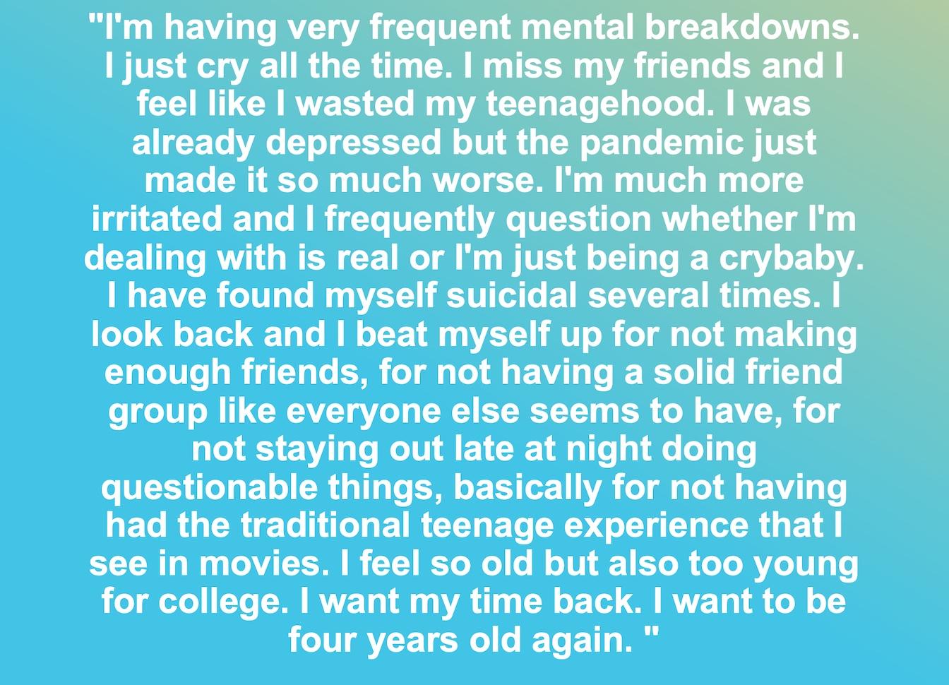 """""""Miro hacia atrás y me castigo por no hacer suficientes amigos, por no tener un grupo de amigos sólido como todos los demás parecen tener, por no quedarme hasta tarde en la noche haciendo cosas cuestionables, básicamente por no haber tenido la tradicional experiencia adolescente que Lo veo en las películas. Me siento tan viejo pero también demasiado joven para la universidad. Quiero recuperar mi tiempo. Quiero volver a tener cuatro años """"."""